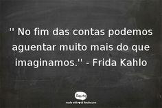 '' No fim das contas podemos aguentar muito mais do que imaginamos.'' - Frida Kahlo - Quote From Recite.com #RECITE #QUOTE
