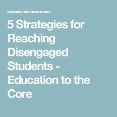 5 Strategies for Reaching Disengaged Students - Education to the Core