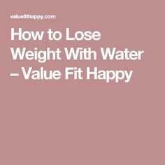 How to Lose Weight With Water – Value Fit Happy