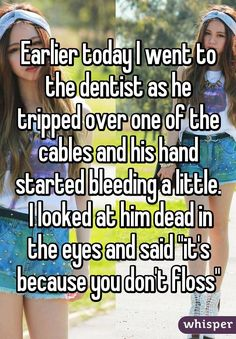 """Earlier today I went to the dentist as he tripped over one of the cables and his hand started bleeding a little.  I looked at him dead in the eyes and said """"it's because you don't floss"""""""