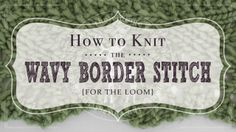 How to Knit the Wavy Border Stitch (for the loom)   /   avy