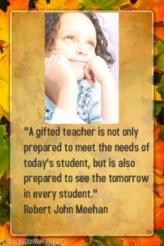 """A gifted teacher is not only prepared to meet the needs of today's student, but is also prepared to see the tomorrow in every student."" Robert John Meehan"