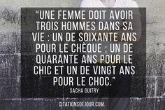 « Une femme doit avoir trois hommes dans sa vie : un de soixante ans pour le chèque ; un de quarante ans pour le chic et un de vingt ans pour le choc. » Sacha Guitry