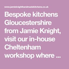 Bespoke kitchens Gloucestershire from Jamie Knight, visit our in-house Cheltenham workshop where our local joiners and fitters will create your dream kitchen from scratch