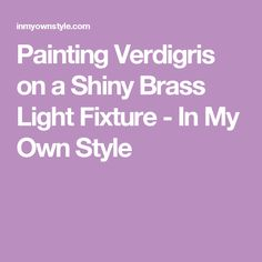Painting Verdigris on a Shiny Brass Light Fixture - In My Own Style