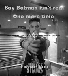 Andy biersack    I dare you to say batman ain't real   Ps: it's  @Aries Nguyen Rodriguez here