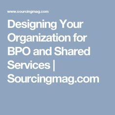 Designing Your Organization for BPO and Shared Services | Sourcingmag.com