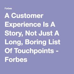 A Customer Experience Is A Story, Not Just A Long, Boring List Of Touchpoints - Forbes