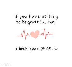 If you have nothing to be grateful for, check your pulse. Being alive to live another day is what we should always be grateful for. Myoho,Quotes and Quips,Words to live by, Cute Quotes, Great Quotes, Quotes To Live By, Inspirational Quotes, Kawaii Quotes, Motivational Quotes, Short Quotes, Awesome Quotes, The Words