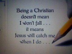 """""""Being a Christian doesn't mean I won't fall...it means Jesus will catch me when I do..."""""""