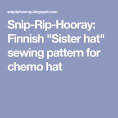 "Snip-Rip-Hooray: Finnish ""Sister hat"" sewing pattern for chemo hat"