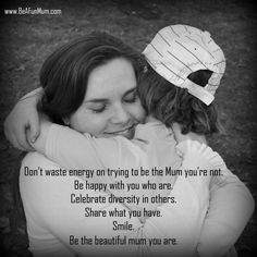 Don't waste energy on trying to be the Mum you're not.  Be happy with you who are.  Celebrate diversity in others.  Share what you have.  Smile.  Be the beautiful mum you are.