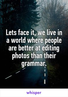 Lets face it, we live in a world where people are better at editing photos than their grammar.