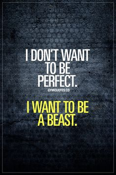 """I don't want to be perfect. I want to be a beast. This one's for all of us that know that there's no """"perfect."""" For all of us that don't care about being perfect. For all of us that just want to be BEAST. #beabeast #trainharder #notperfect #gymaddict #gymquotes #gymlife www.gymquotes.co"""