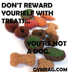 "Everyone is always saying they deserve a ""treat.""  I beg to differ.  Treats are for animals."