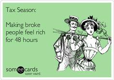 Tax Season: Making broke people feel rich for 48 hours.