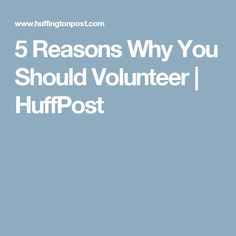 5 Reasons Why You Should Volunteer | HuffPost