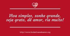 Viva simples, sonhe grande, seja grato, dê amor, ria muito!