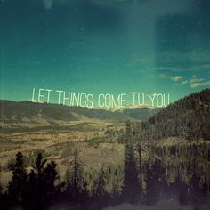 Let Things Come To You