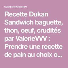 Recette Dukan Sandwich baguette, thon, oeuf, crudités par ValerieVVV : Prendre une recette de pain au choix ou celle proposée ci dessous: Pour préparer le pain, mélanger le sachet de levure de boulangerie avec 1 cs d'eau tiède. Dans un petit saladier