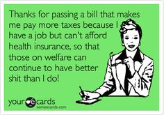 Thanks for passing a bill that makes me pay more taxes because I have a job but can't afford health insurance, so that those on welfare can continue to have better shit than I do!