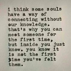I think some souls have a way of connecting without our knowledge. That's why you can meet someone for the first time, but inside you just know. You know it is not the first time you've felt them