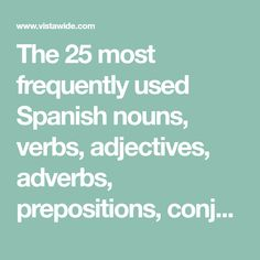 The 25 most frequently used Spanish nouns, verbs, adjectives, adverbs, prepositions, conjunctions, abbreviations, phrases, etc. Based on scientific study of contemporary Spanish ...