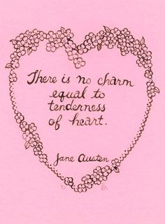 """There is no charm equal to tenderness of heart."" Jane Austen"