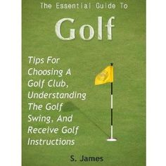 The Essential Guide To GOLF - Tips For Choosing A Golf Club, Understanding The Golf SWING, And Receive Golf Instructions (Kindle Edition)