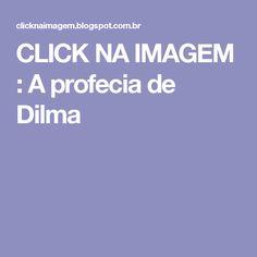 CLICK NA IMAGEM : A profecia de Dilma
