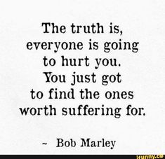 The truth is, everyone is going to hurt you. You just got to find the ones worth suffering for. Missing Family Quotes, Love Quotes For Her, Cute Love Quotes, Guy Friendship Quotes, Bff Quotes, People Quotes, Funny Quotes, Servant Leadership, Leader In Me
