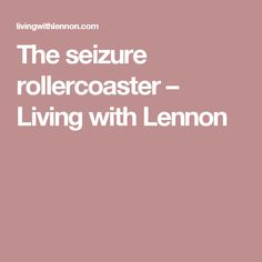 The seizure rollercoaster – Living with Lennon