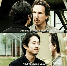 "Nicholas: ""Are you threatening me?"" Glenn Rhee: ""No, I'm saving you."" 