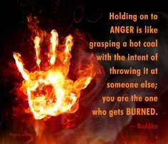 Buddha quote: holding on to anger is like grasping a hot coal with the intent of throwing it at someone else; You are the one who gets burned.