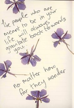 The people who are meant to be in your life will always gravitate back towards you. No matter how far they wonder.