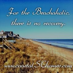 For the beachaholic, like me, there is no recovery. http://www.coastalschomes.com/