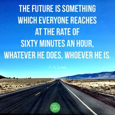"""""""The future is something  which everyone reaches  at the rate of  sixty minutes an hour,  whatever he does, whoever he is."""" -C.S. Lewis"""