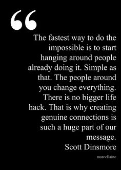 The fastest way to do the impossible is to start hanging around people already doing it. Simple as that. The people around you change everything. There is no bigger life hack. That is why creating genuine connections is such a huge part of our message. Scott Dinsmore Ted Talk X This quote courtesy of @Pinstamatic (http://pinstamatic.com)