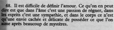 """.""""Il est difficile de définir l'amour. Ce qu'on en peut dire est que dans l'âme c'est une passion de régner, dans les esprits c'est une sympathie, et dans le corps ce n'est qu'une envie cachée et délicate de posséder ce que l'on aime après beaucoup de mystères."""""""