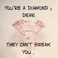 You're a diamond, dear. They can't break you. Picture Quotes.