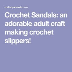 Crochet Sandals: an adorable adult craft making crochet slippers!