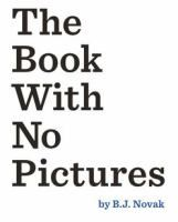 "The book with no pictures / B.J. Novak.  ""In this book with no pictures, the reader has to say every silly word, no matter what""--"