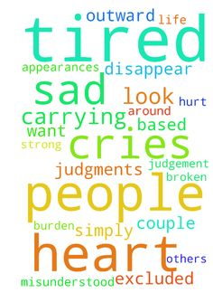 My heart is so sad, i am so tired from carrying the - My heart is so sad, i am so tired from carrying the burden God has placed in my life. I am usually strong but the last couple of days I have broken. I am tired from the judgement of others simply based on what I look like, of being treated like I am not who I am because of outward appearances. I am tired of being excluded because people assume from what I look like. I am tired of all of it. Of being misunderstood. I want to just disappear…