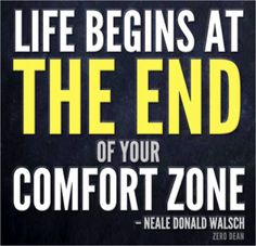 My goal is to force myself out of my comfort zone as often as possible. For it is there that true growth begins.