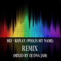 Hef - Replay (Whats My Name) (Mixed By DJ DNA Jah) by DJ DNA Jah on SoundCloud