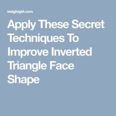 Apply These Secret Techniques To Improve Inverted Triangle Face Shape