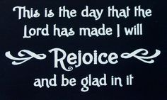 This is the Day that The Lord has made.  I will Rejoice and be Glad in it.