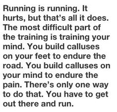 """Running is running. It hurts, but that's all it does. The most difficult part of the training is training your mind. You build calluses on your feet to endure the road. You build calluses on your mind to endure the pain. There's only one way to do that. You just have to get out there & run."" #runner"