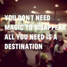 """""""You dont need magic to disappear, All you need is a destination"""" -Unknown Author."""