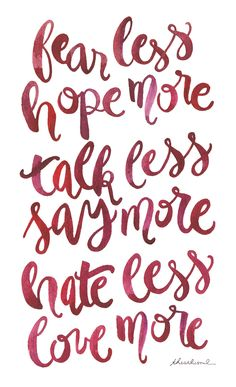 Fear less, hope more. Talk less, say more. Hate less, love more. Swedish Proverb by  The Arctic Soul on tumblr